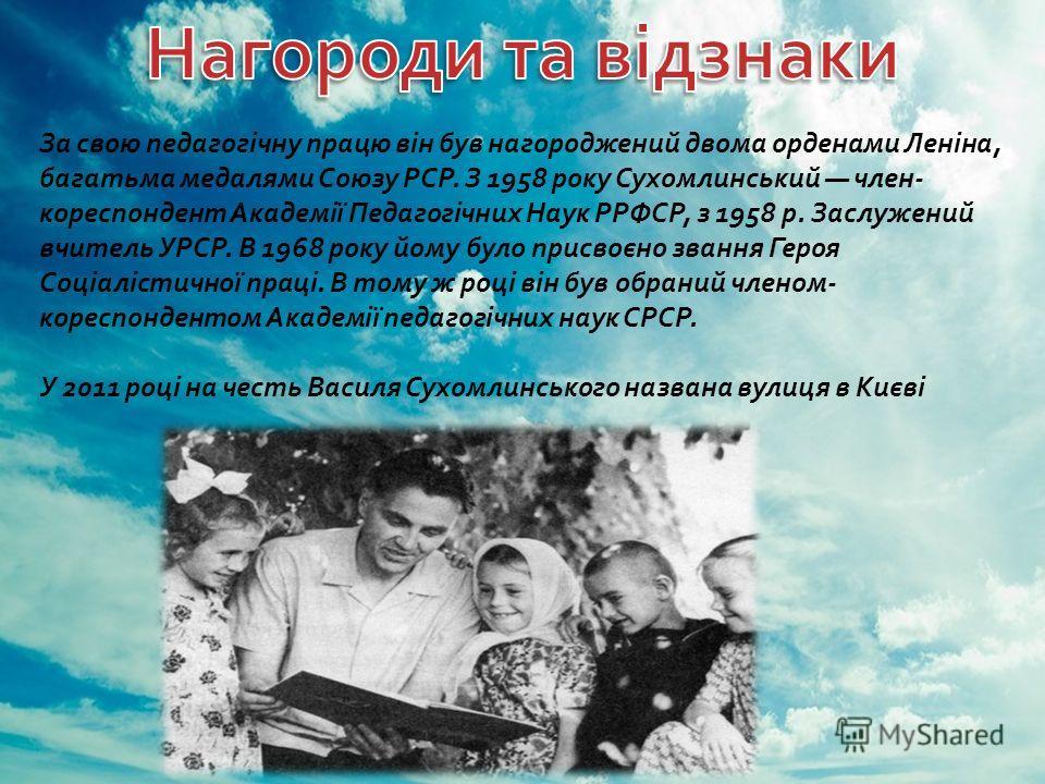 За свою педагогічну працю він був нагороджений двома орденами Леніна, багатьма медалями Союзу РСР. З 1958 року Сухомлинський член - кореспондент Академії Педагогічних Наук РРФСР, з 1958 р. Заслужений вчитель УРСР. В 1968 року йому було присвоєно зван