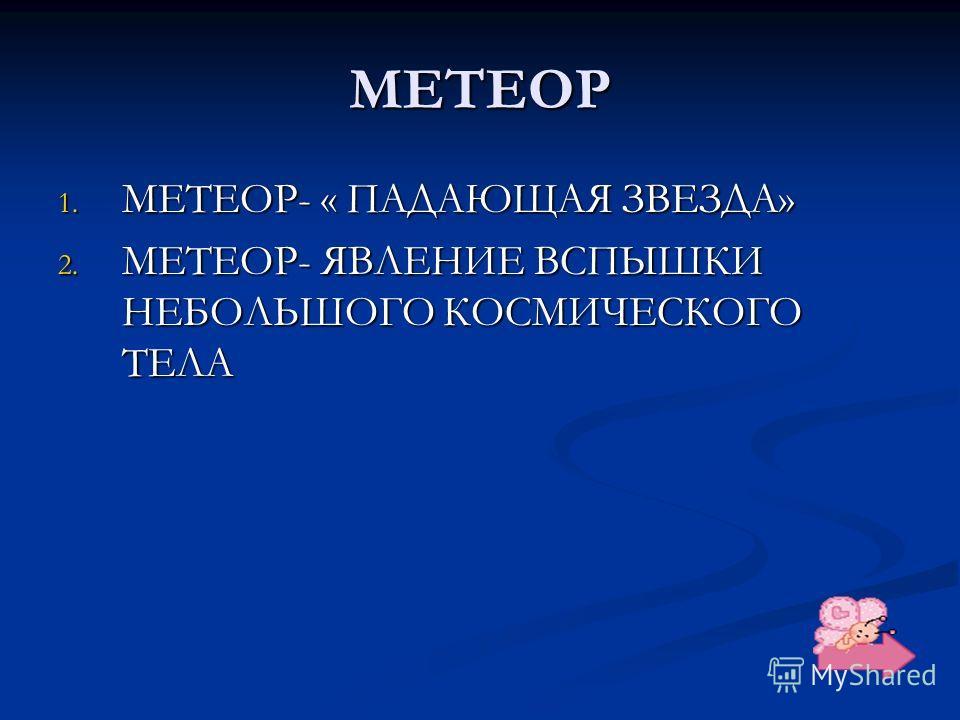 МЕТЕОР 1. МЕТЕОР- « ПАДАЮЩАЯ ЗВЕЗДА» 2. МЕТЕОР- ЯВЛЕНИЕ ВСПЫШКИ НЕБОЛЬШОГО КОСМИЧЕСКОГО ТЕЛА