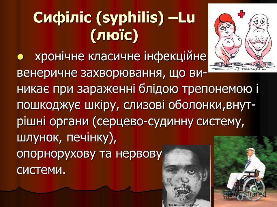 Сифіліс (syphilis) –Lu (люїс) хронічне класичне інфекційне хронічне класичне інфекційне венеричне захворювання, що ви- никає при зараженні блідою трепонемою і пошкоджує шкіру, слизові оболонки,внут- рішні органи (серцево-судинну систему, шлунок, печі