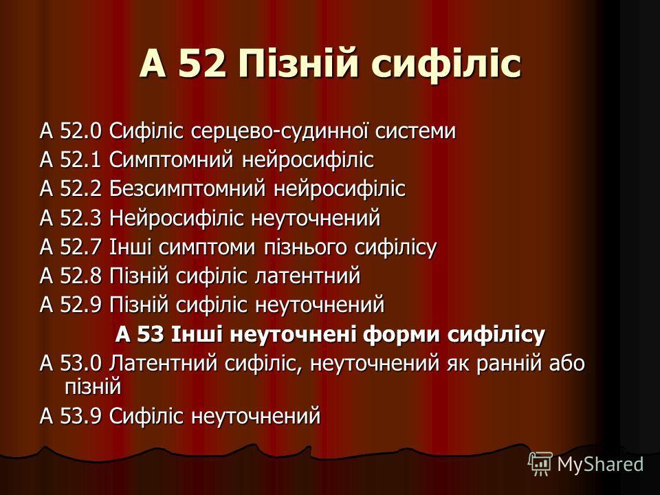 А 52 Пізній сифіліс А 52.0 Сифіліс серцево-судинної системи А 52.1 Симптомний нейросифіліс А 52.2 Безсимптомний нейросифіліс А 52.3 Нейросифіліс неуточнений А 52.7 Інші симптоми пізнього сифілісу А 52.8 Пізній сифіліс латентний А 52.9 Пізній сифіліс
