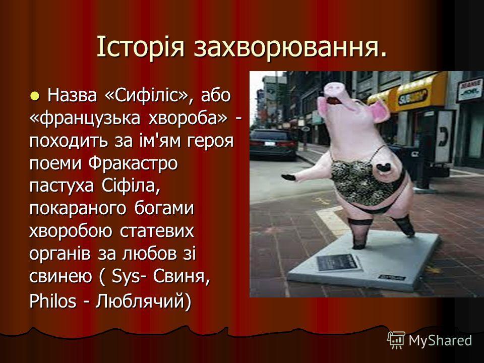 Історія захворювання. Назва «Сифіліс», або Назва «Сифіліс», або «французька хвороба» - походить за ім'ям героя поеми Фракастро пастуха Сіфіла, покараного богами хворобою статевих органів за любов зі свинею ( Sys- Свиня, Philos - Люблячий)