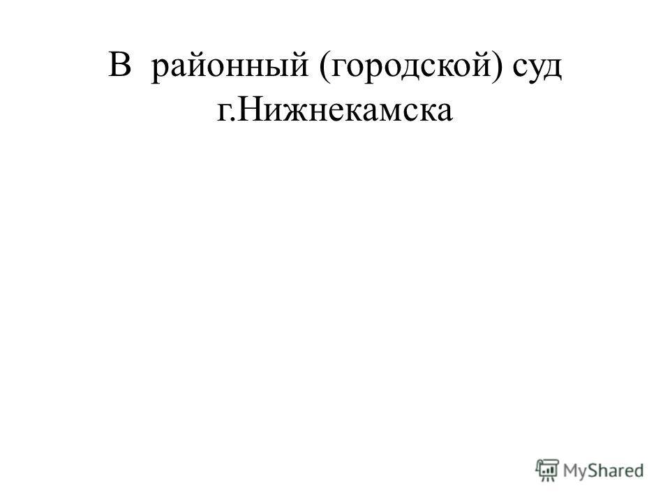 В районный (городской) суд г.Нижнекамска