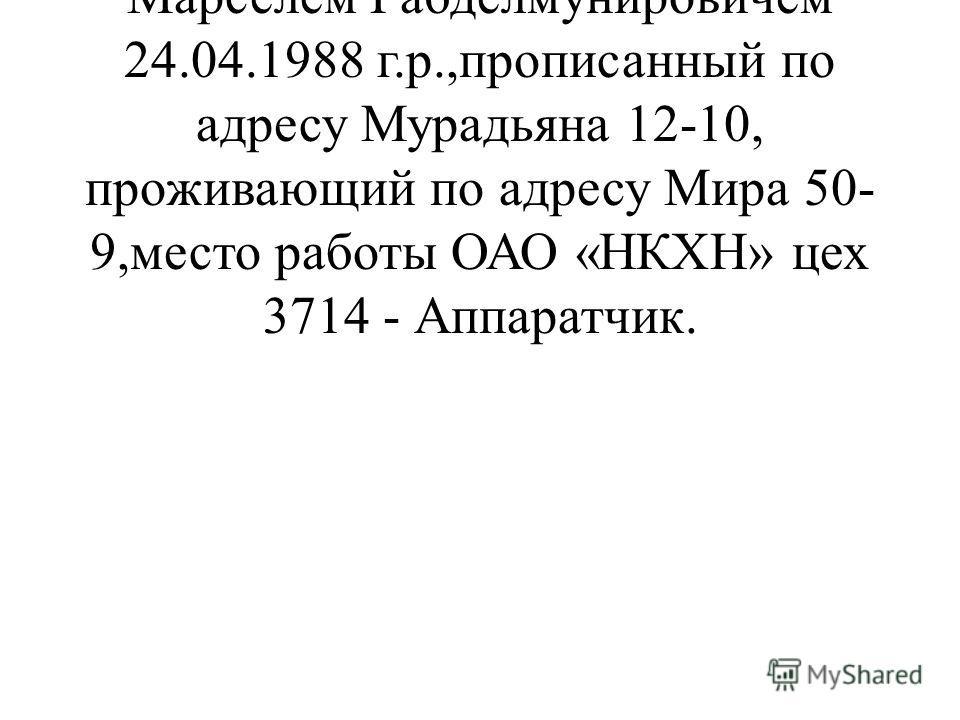 16 июля 2011 г. я вступила в брак с ответчиком Заляевым Марселем Габделмунировичем 24.04.1988 г.р.,прописанный по адресу Мурадьяна 12-10, проживающий по адресу Мира 50- 9,место работы ОАО «НКХН» цех 3714 - Аппаратчик.