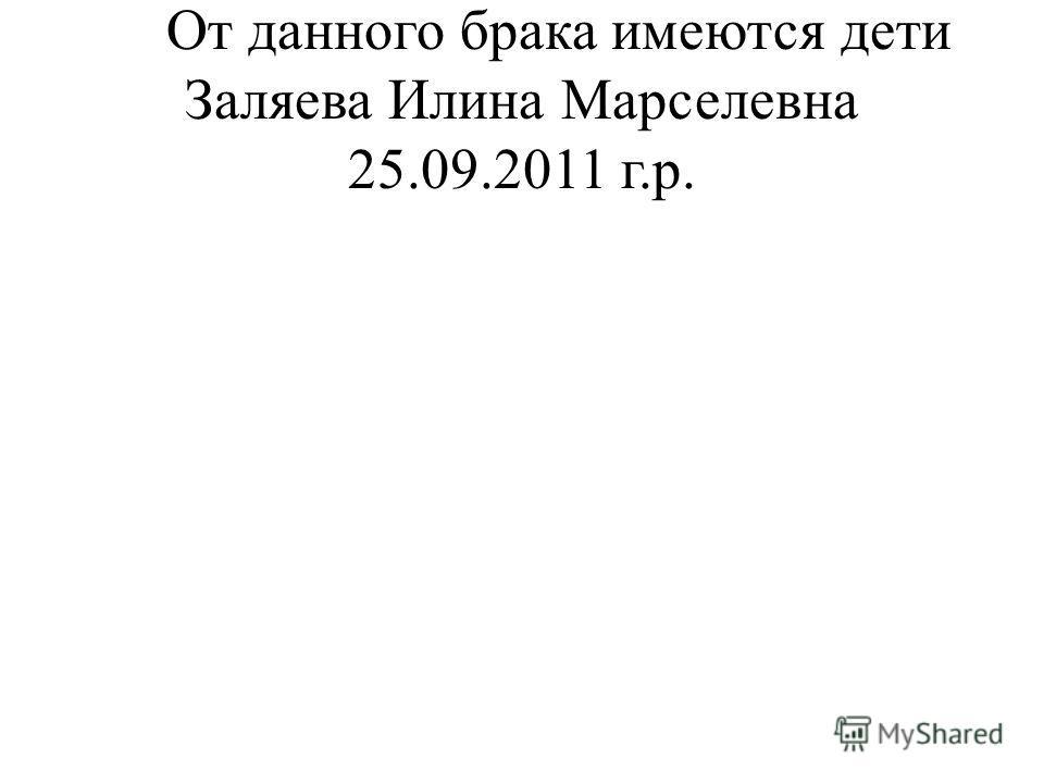 От данного брака имеются дети Заляева Илина Марселевна 25.09.2011 г.р.