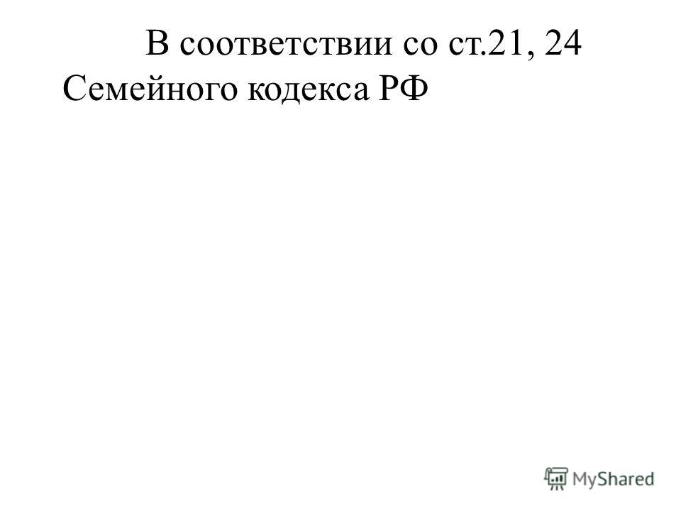 В соответствии со ст.21, 24 Семейного кодекса РФ