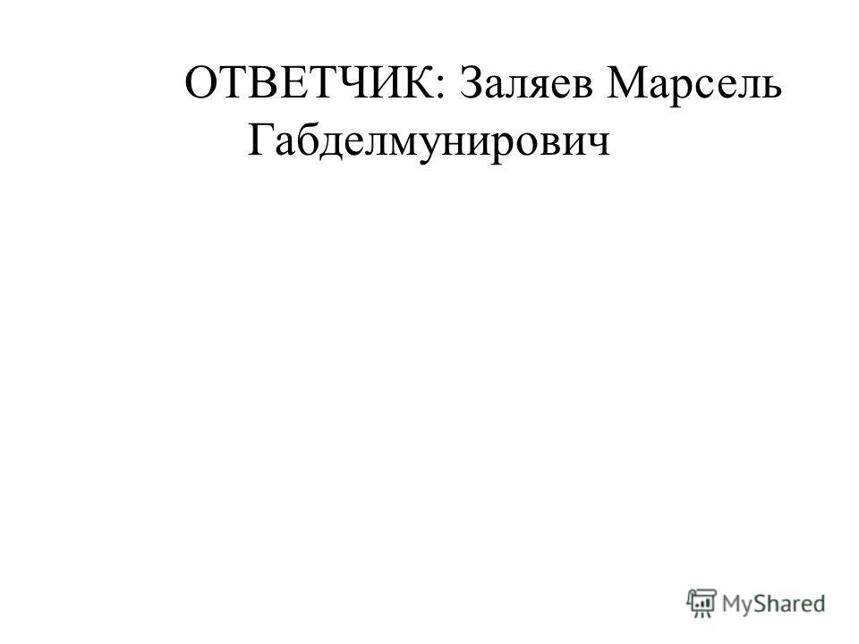 ОТВЕТЧИК: Заляев Марсель Габделмунирович