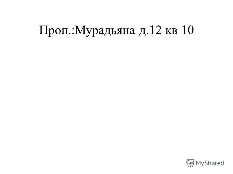 Проп.:Мурадьяна д.12 кв 10