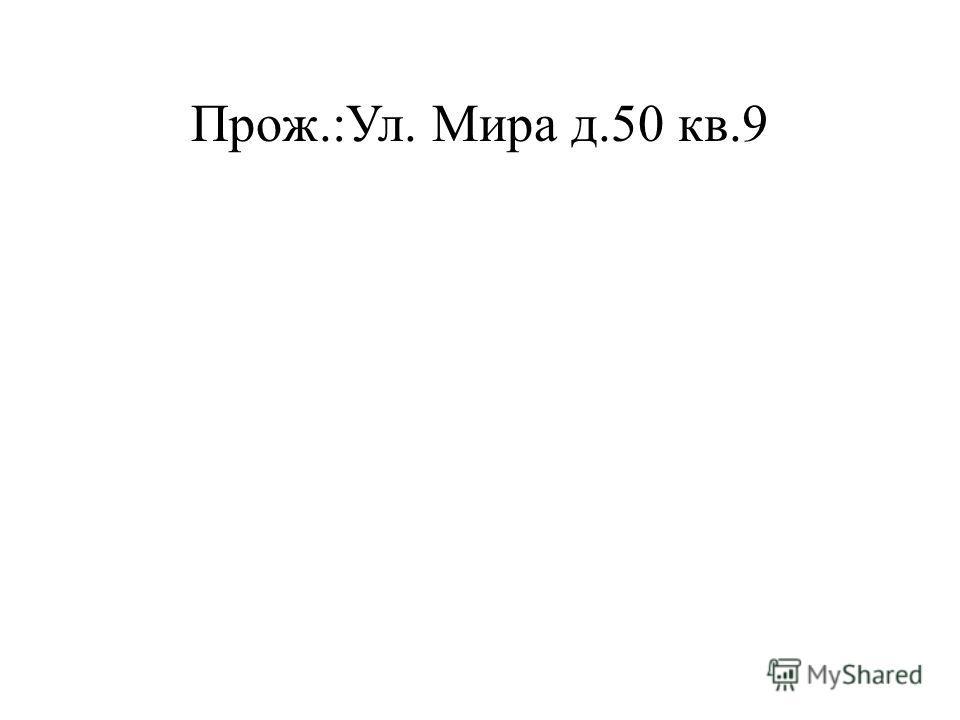 Прож.:Ул. Мира д.50 кв.9