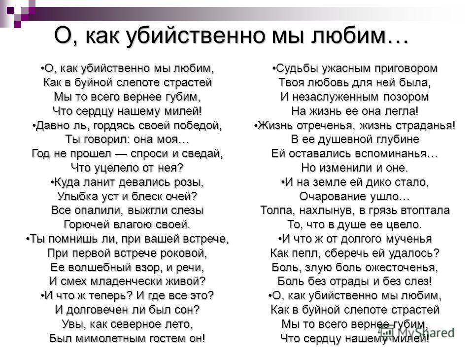 О, как убийственно мы любим… О, как убийственно мы любим, Как в буйной слепоте страстей Мы то всего вернее губим, Что сердцу нашему милей!О, как убийственно мы любим, Как в буйной слепоте страстей Мы то всего вернее губим, Что сердцу нашему милей! Да
