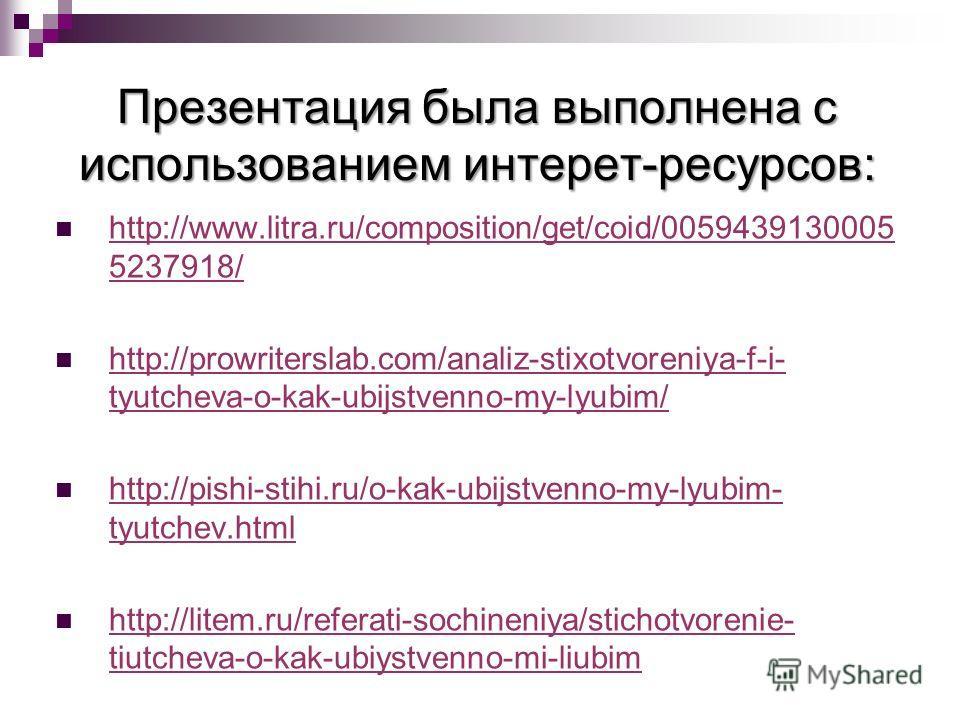 Презентация была выполнена с использованием интерет-ресурсов: http://www.litra.ru/composition/get/coid/0059439130005 5237918/ http://www.litra.ru/composition/get/coid/0059439130005 5237918/ http://prowriterslab.com/analiz-stixotvoreniya-f-i- tyutchev