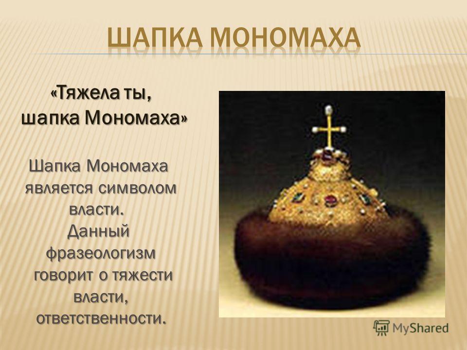 «Тяжела ты, шапка Мономаха» шапка Мономаха» Шапка Мономаха является символом власти.Данныйфразеологизм говорит о тяжести говорит о тяжести власти, власти,ответственности.