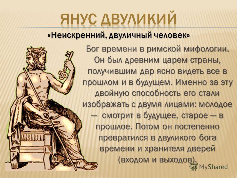 «Неискренний, двуличный человек» Бог времени в римской мифологии. Он был древним царем страны, получившим дар ясно видеть все в прошлом и в будущем. Именно за эту двойную способность его стали изображать с двумя лицами: молодое смотрит в будущее, ста