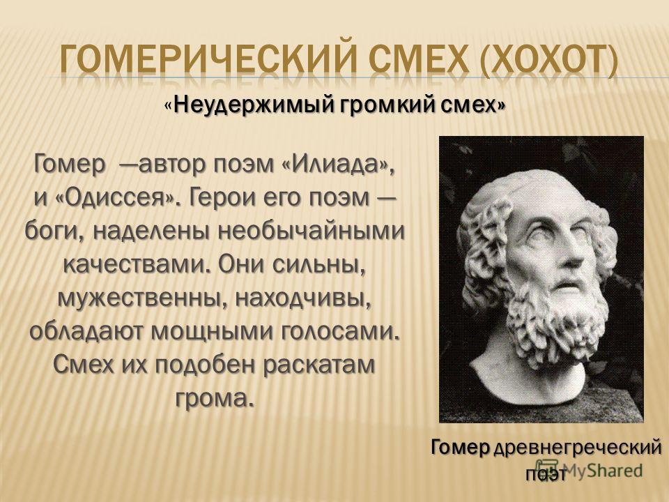 Гомер древнегреческий поэт Неудержимый громкий смех» «Неудержимый громкий смех» Гомер автор поэм «Илиада», и «Одиссея». Герои его поэм боги, наделены необычайными качествами. Они сильны, мужественны, находчивы, обладают мощными голосами. Смех их подо