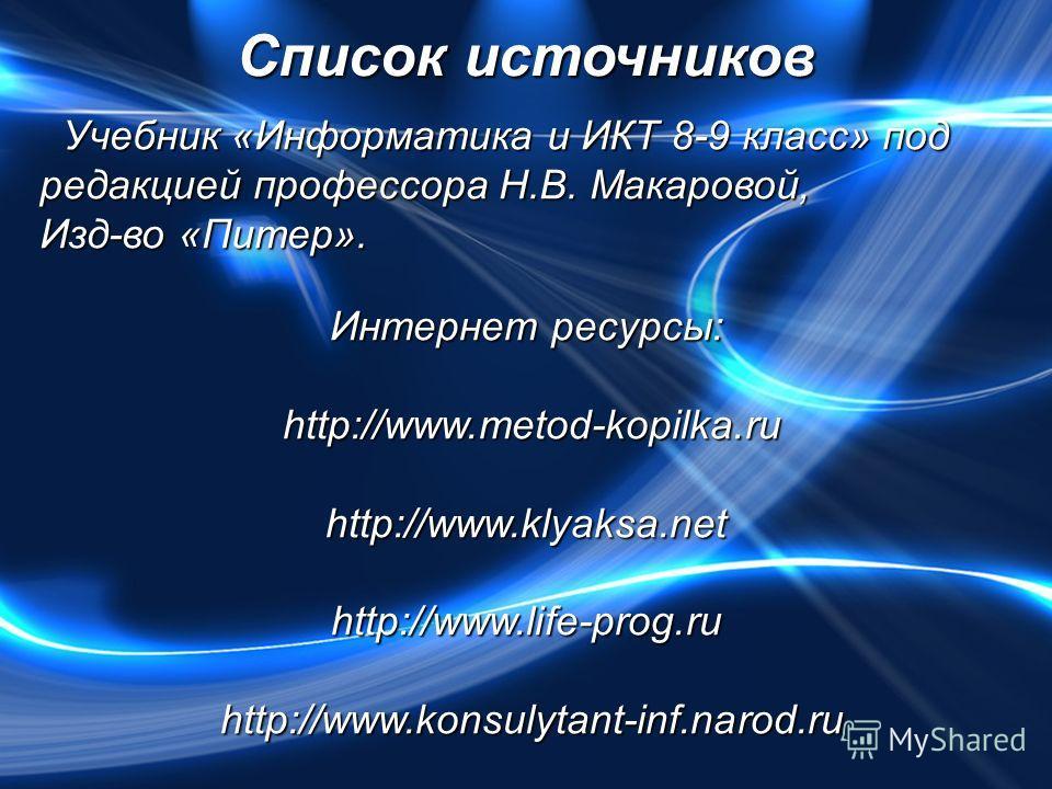 Список источников Интернет ресурсы: http://www.metod-kopilka.ru http://www.metod-kopilka.ru http://www.klyaksa.net http://www.life-prog.ru http://www.konsulytant-inf.narod.ru http://www.konsulytant-inf.narod.ru Учебник «Информатика и ИКТ 8-9 класс» п