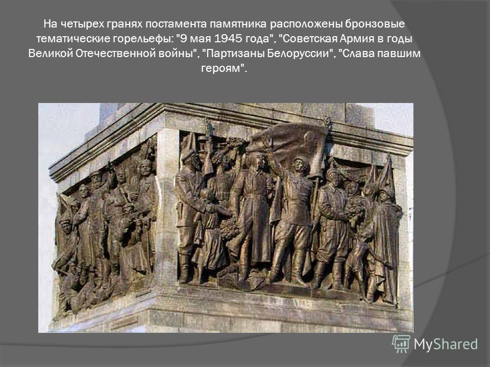 На четырех гранях постамента памятника расположены бронзовые тематические горельефы: 9 мая 1945 года, Советская Армия в годы Великой Отечественной войны, Партизаны Белоруссии, Слава павшим героям.