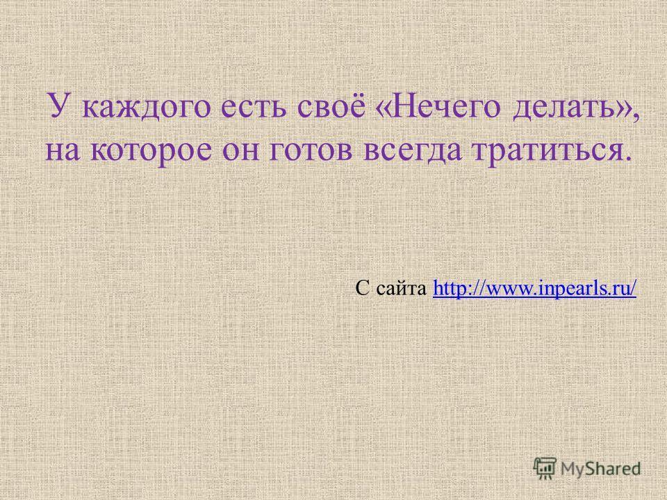 У каждого есть своё «Нечего делать», на которое он готов всегда тратиться. С сайта http://www.inpearls.ru/http://www.inpearls.ru/