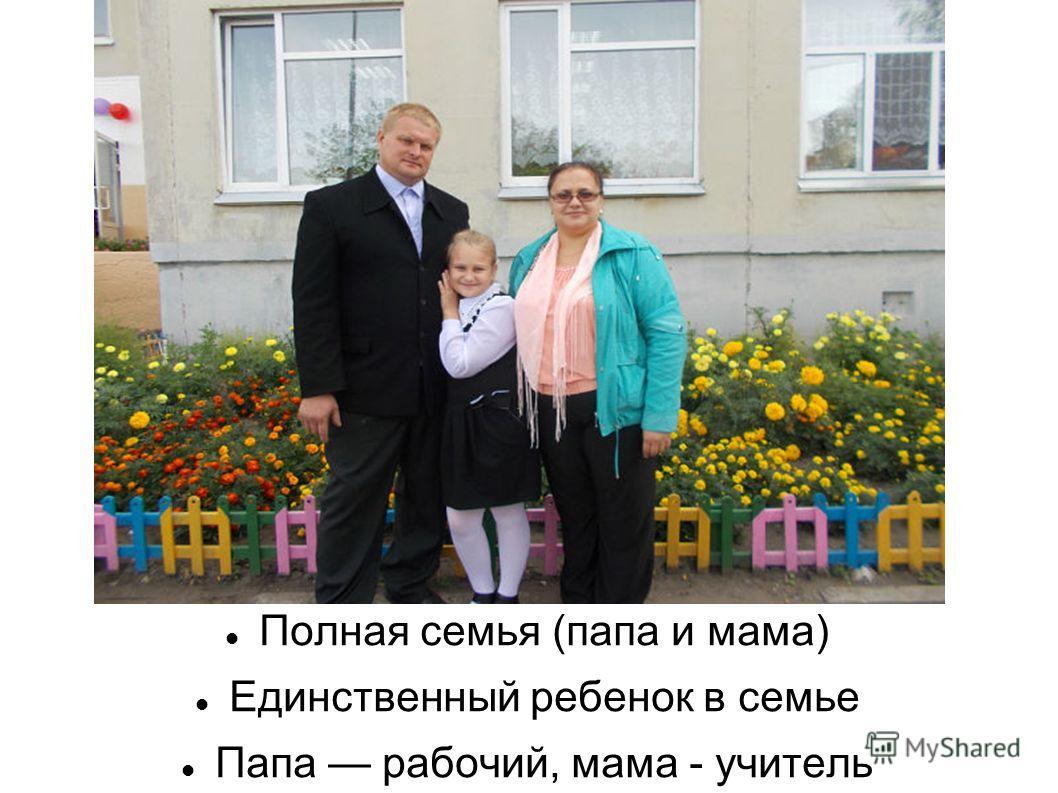 Полная семья (папа и мама) Единственный ребенок в семье Папа рабочий, мама - учитель