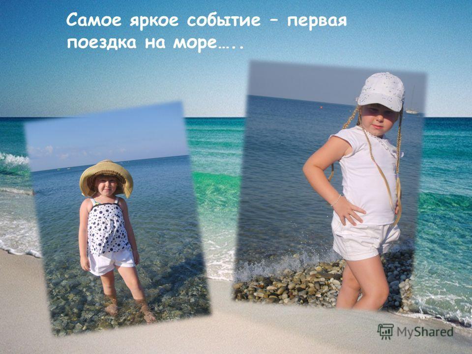Самое яркое событие – первая поездка на море…..