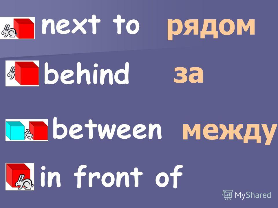 next to behind between рядом за между in front of
