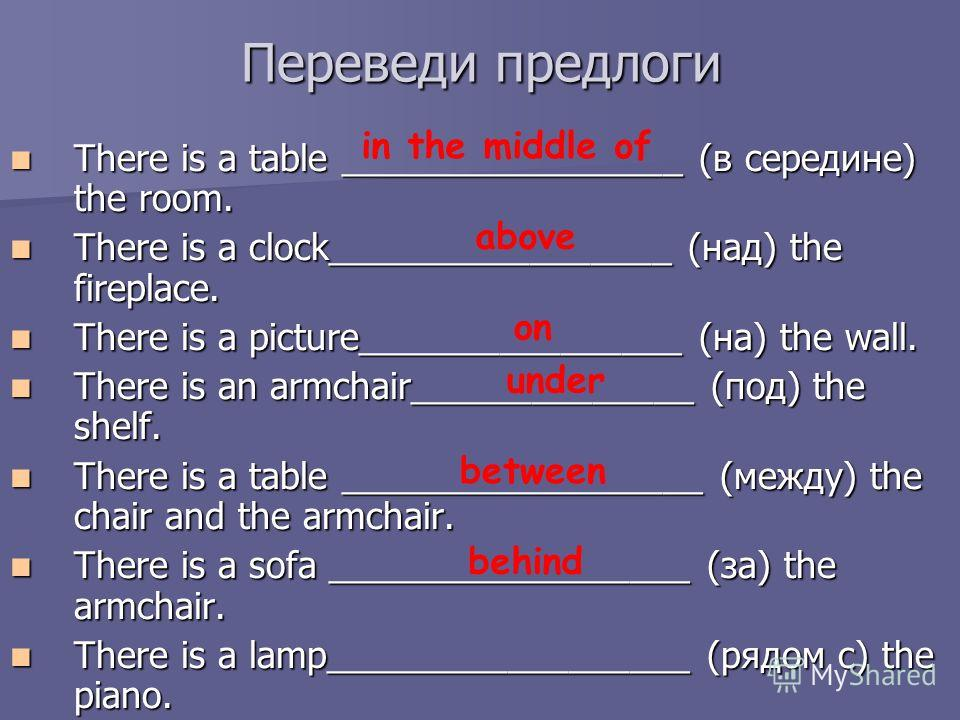 Переведи предлоги There is a table _________________ (в середине) the room. There is a table _________________ (в середине) the room. There is a clock_________________ (над) the fireplace. There is a clock_________________ (над) the fireplace. There