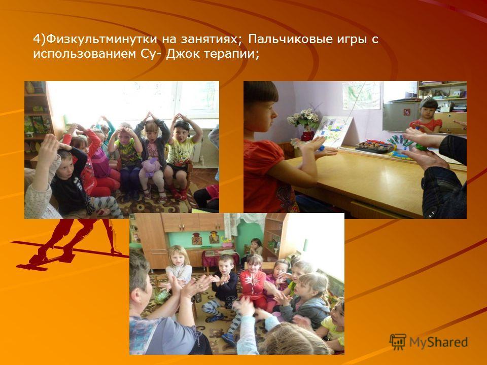 4)Физкультминутки на занятиях; Пальчиковые игры с использованием Су- Джок терапии;