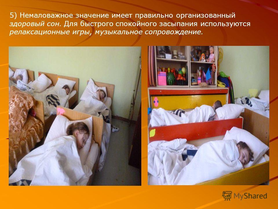 5) Немаловажное значение имеет правильно организованный здоровый сон. Для быстрого спокойного засыпания используются релаксационные игры, музыкальное сопровождение.