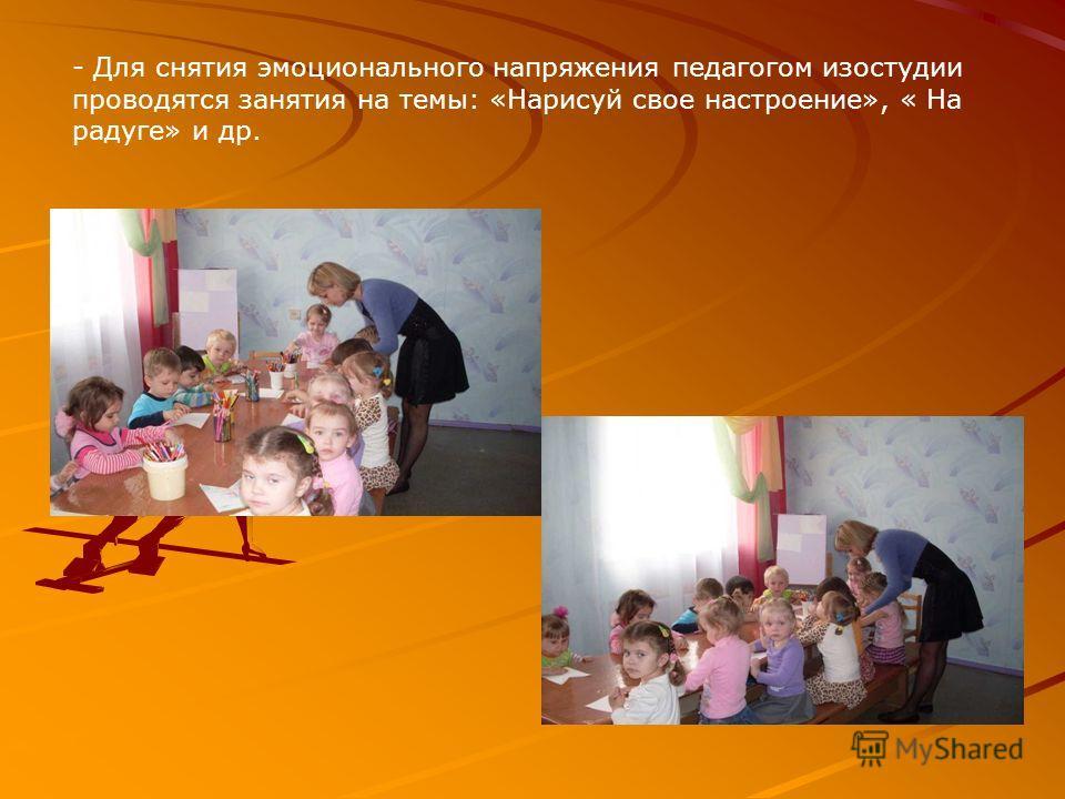- Для снятия эмоционального напряжения педагогом изостудии проводятся занятия на темы: «Нарисуй свое настроение», « На радуге» и др.
