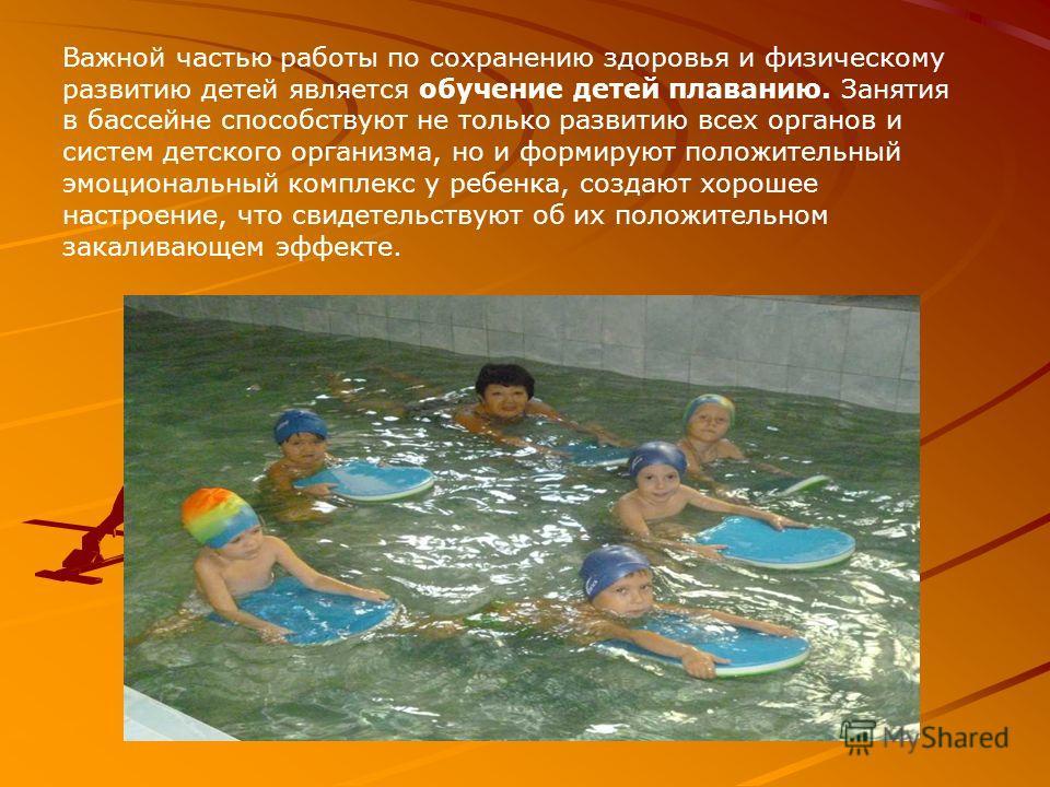 Важной частью работы по сохранению здоровья и физическому развитию детей является обучение детей плаванию. Занятия в бассейне способствуют не только развитию всех органов и систем детского организма, но и формируют положительный эмоциональный комплек