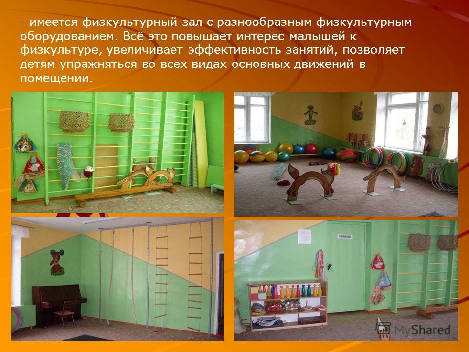 - имеется физкультурный зал с разнообразным физкультурным оборудованием. Всё это повышает интерес малышей к физкультуре, увеличивает эффективность занятий, позволяет детям упражняться во всех видах основных движений в помещении.