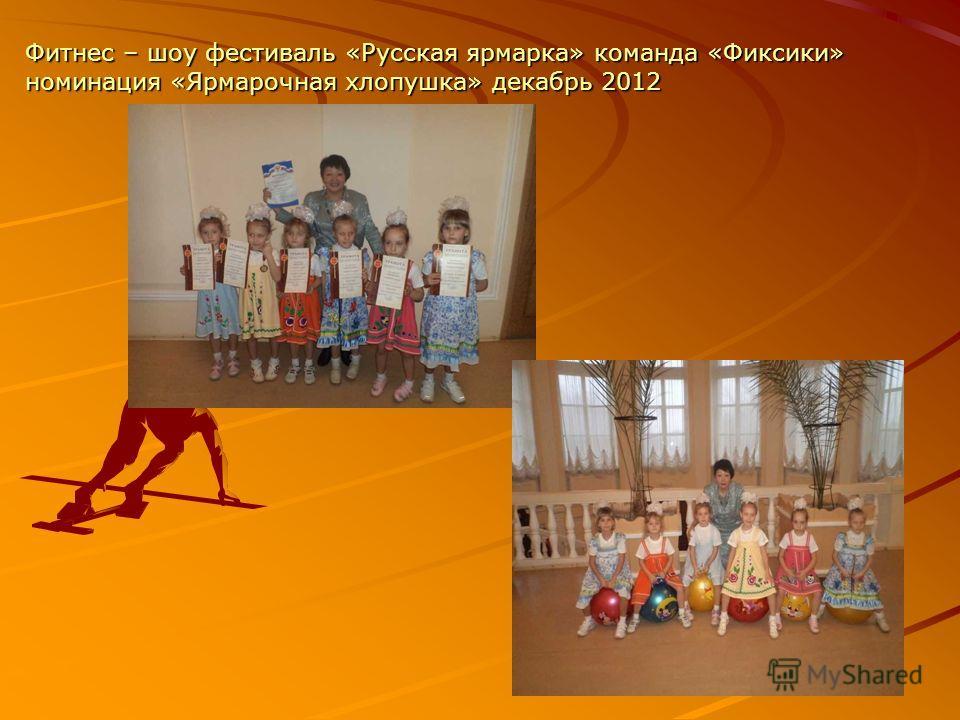 Фитнес – шоу фестиваль «Русская ярмарка» команда «Фиксики» номинация «Ярмарочная хлопушка» декабрь 2012