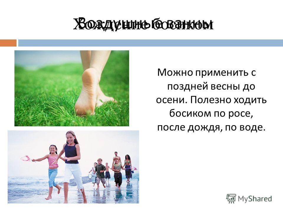 Можно применить с поздней весны до осени. Полезно ходить босиком по росе, после дождя, по воде. Воздушные ванны Хождение босиком