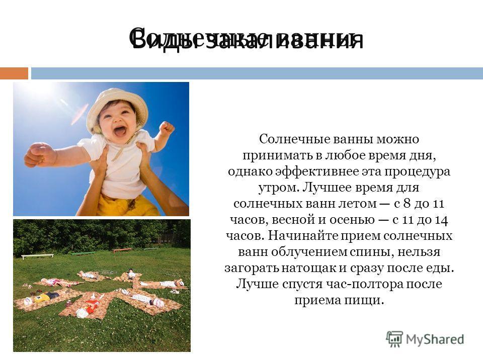 Виды закаливания Солнечные ванны Солнечные ванны можно принимать в любое время дня, однако эффективнее эта процедура утром. Лучшее время для солнечных ванн летом с 8 до 11 часов, весной и осенью с 11 до 14 часов. Начинайте прием солнечных ванн облуче