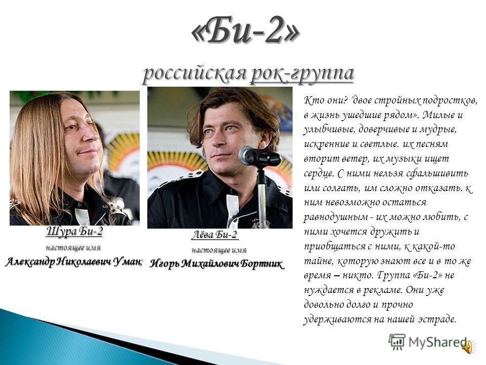 Шура Би-2 настоящее имя настоящее имя Александр Николаевич Уман; Лёва Би-2 Лёва Би-2 настоящее имя настоящее имя Игорь Михайлович Бортник Кто они?