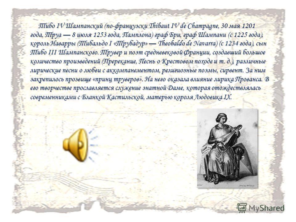 Тибо IV Шампанский (по-французски Thibaut IV de Champagne, 30 мая 1201 года, Труа 8 июля 1253 года, Памплона) граф Бри, граф Шампани (с 1225 года), король Наварры (Тибальдо I «Трубадур» Theobaldo de Navarra) (с 1234 года), сын Тибо III Шампанского. Т