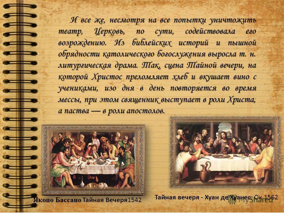И все же, несмотря на все попытки уничтожить театр, Церковь, по сути, содействовала его возрождению. Из библейских историй и пышной обрядности католического богослужения выросла т. н. литургическая драма. Так, сцена Тайной вечери, на которой Христо