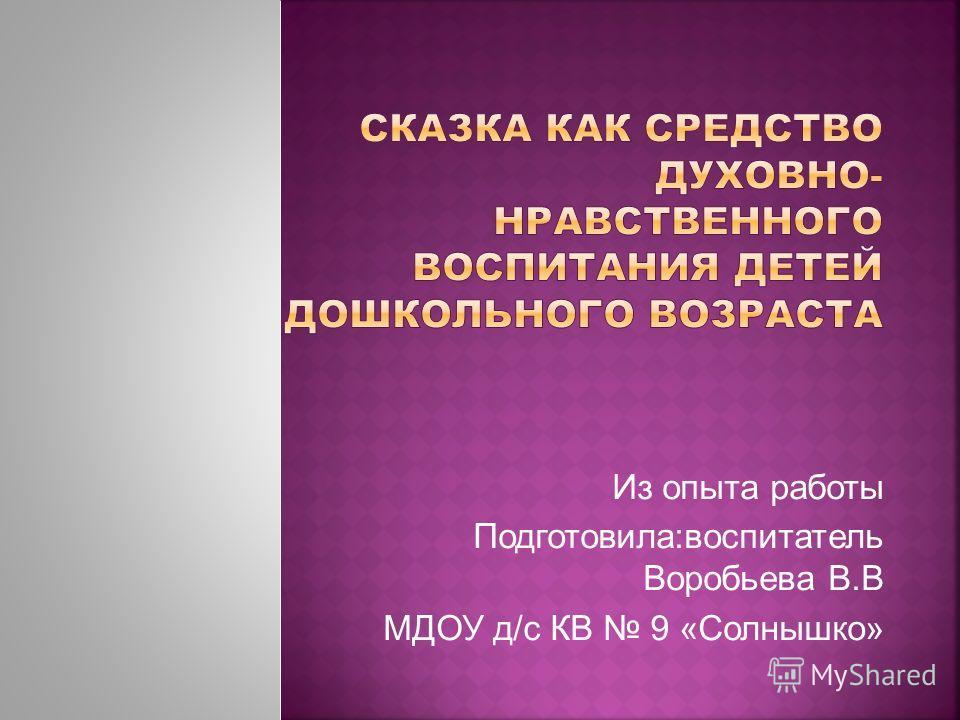 Из опыта работы Подготовила:воспитатель Воробьева В.В МДОУ д/с КВ 9 «Солнышко»