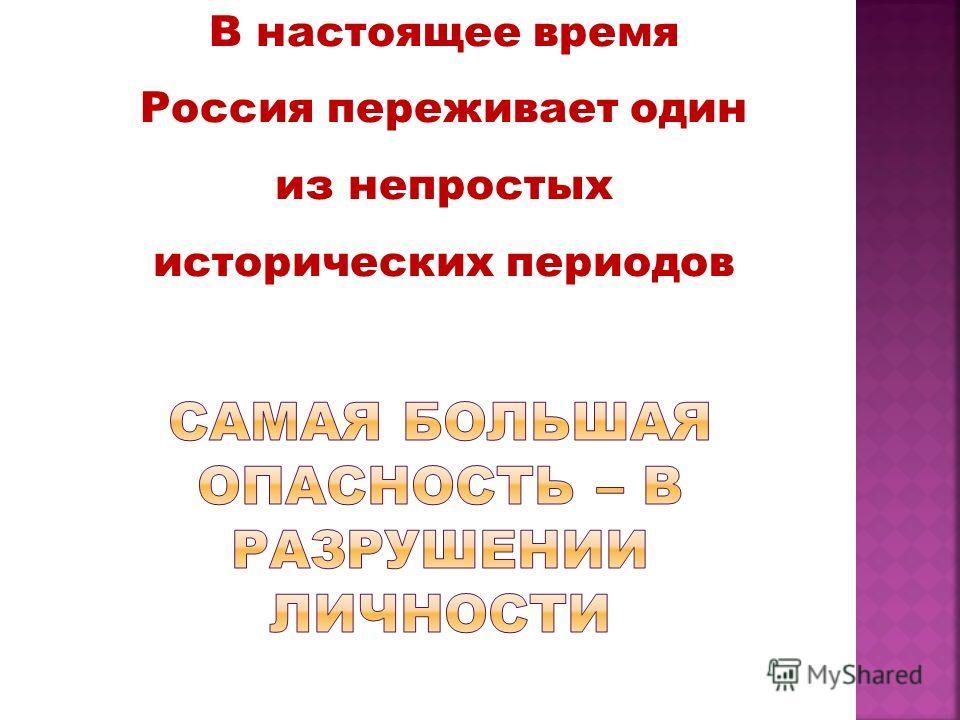 В настоящее время Россия переживает один из непростых исторических периодов