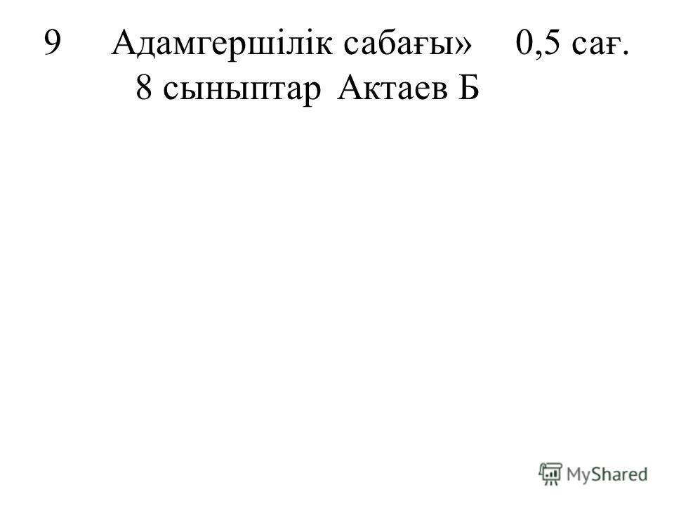 9Адамгершілік сабағы»0,5 сағ. 8 сыныптарАктаев Б