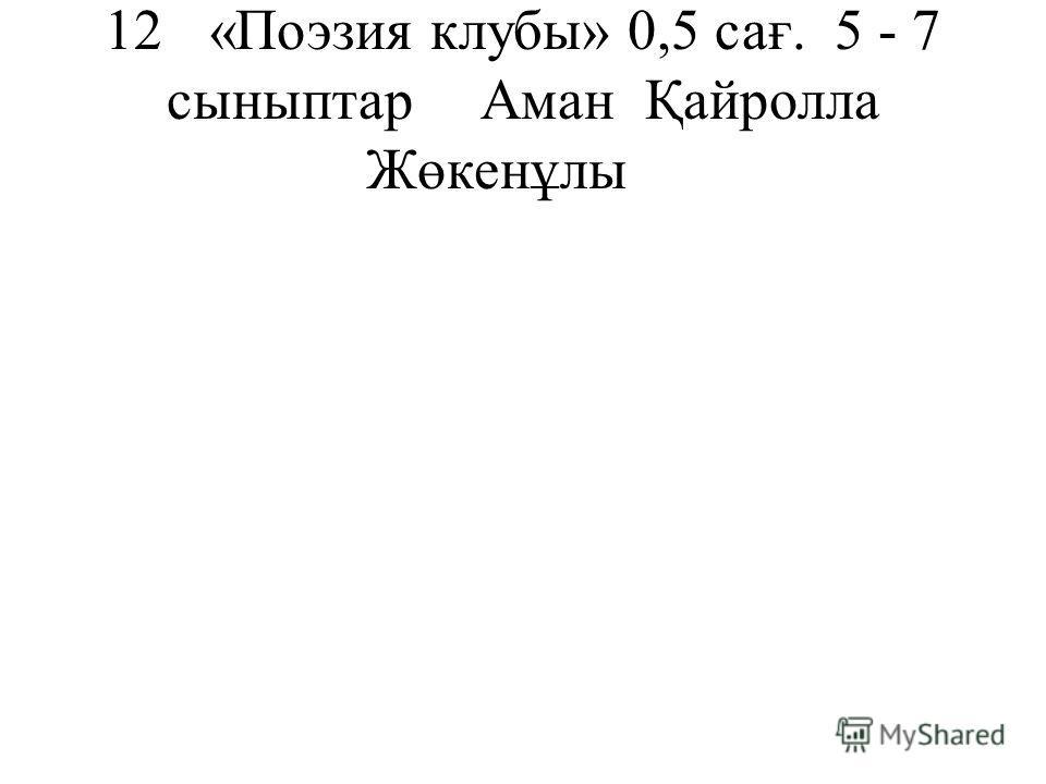 12«Поэзия клубы»0,5 сағ. 5 - 7 сыныптарАман Қайролла Жөкенұлы