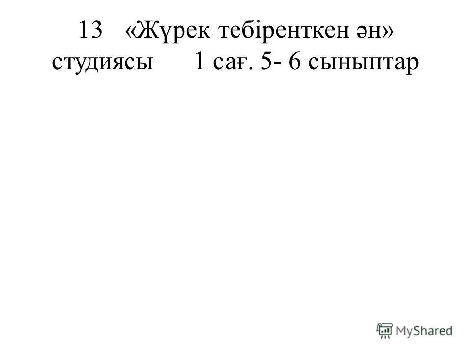 13«Жүрек тебіренткен ән» студиясы1 сағ. 5- 6 сыныптар