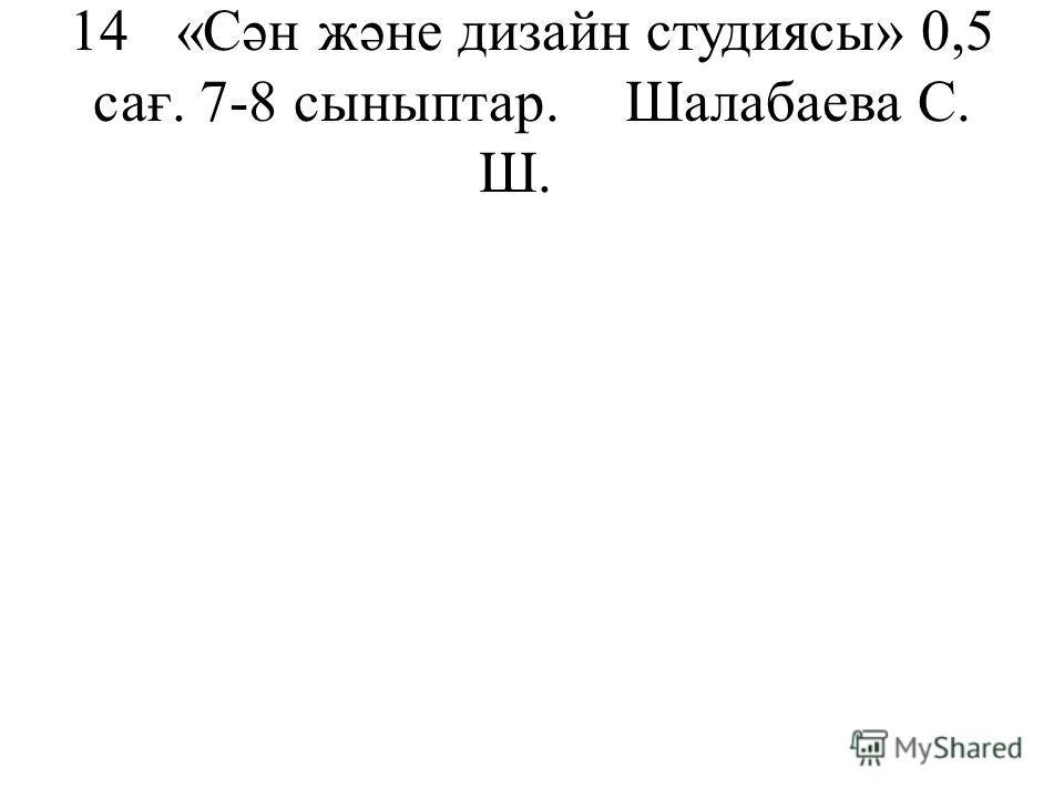 14«Сән және дизайн студиясы»0,5 сағ. 7-8 сыныптар.Шалабаева С. Ш.