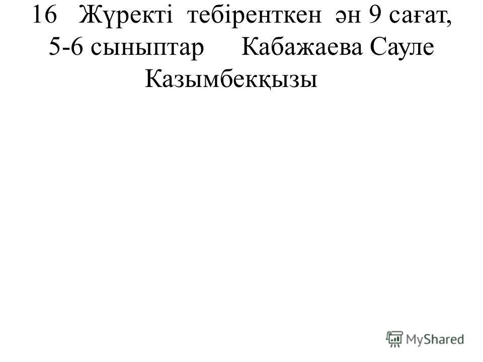 16 Жүректі тебіренткен ән9 сағат, 5-6 сыныптарКабажаева Сауле Казымбекқызы
