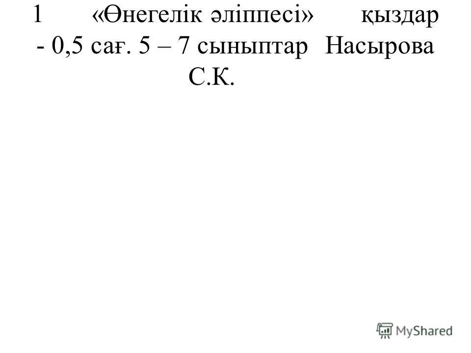 1 «Өнегелік әліппесі»қыздар - 0,5 сағ. 5 – 7 сыныптар Насырова С.К.