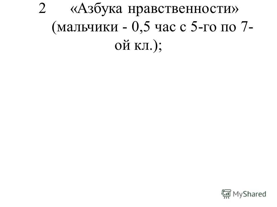 2 «Азбука нравственности» (мальчики - 0,5 час с 5-го по 7- ой кл.);