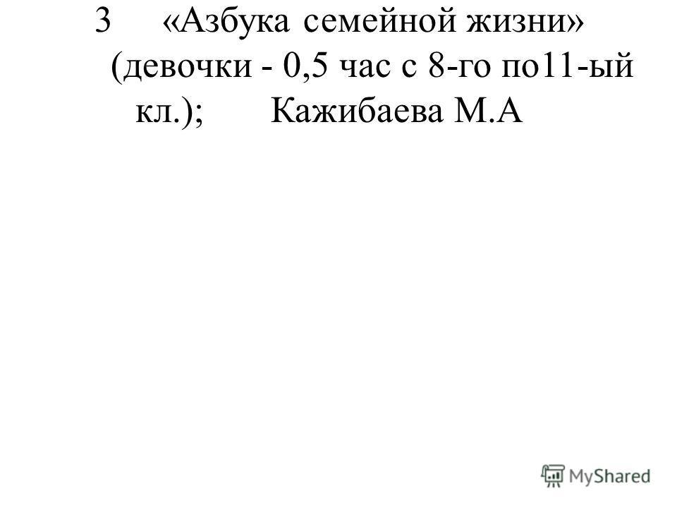 3«Азбука семейной жизни» (девочки - 0,5 час с 8-го по11-ый кл.);Кажибаева М.А