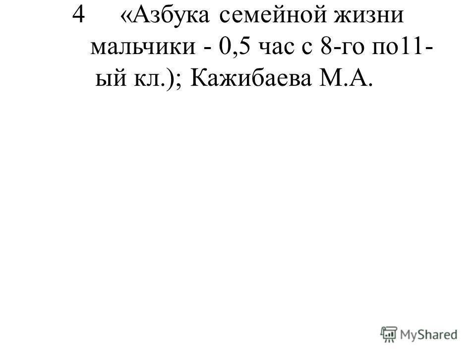 4«Азбука семейной жизни мальчики - 0,5 час с 8-го по11- ый кл.);Кажибаева М.А.