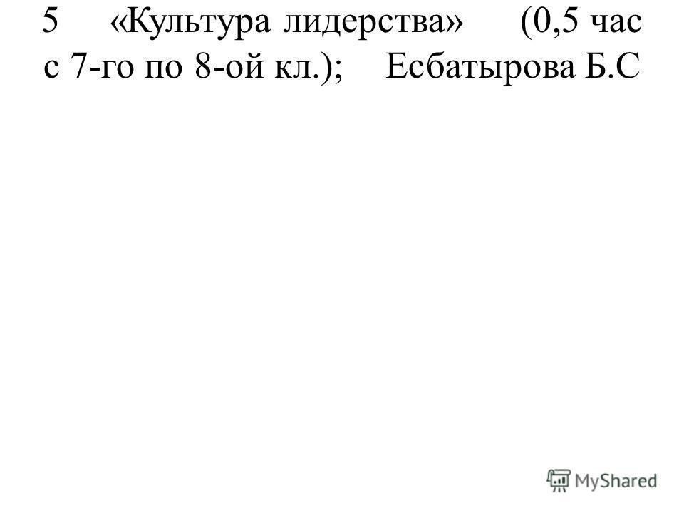 5«Культура лидерства»(0,5 час с 7-го по 8-ой кл.);Есбатырова Б.С