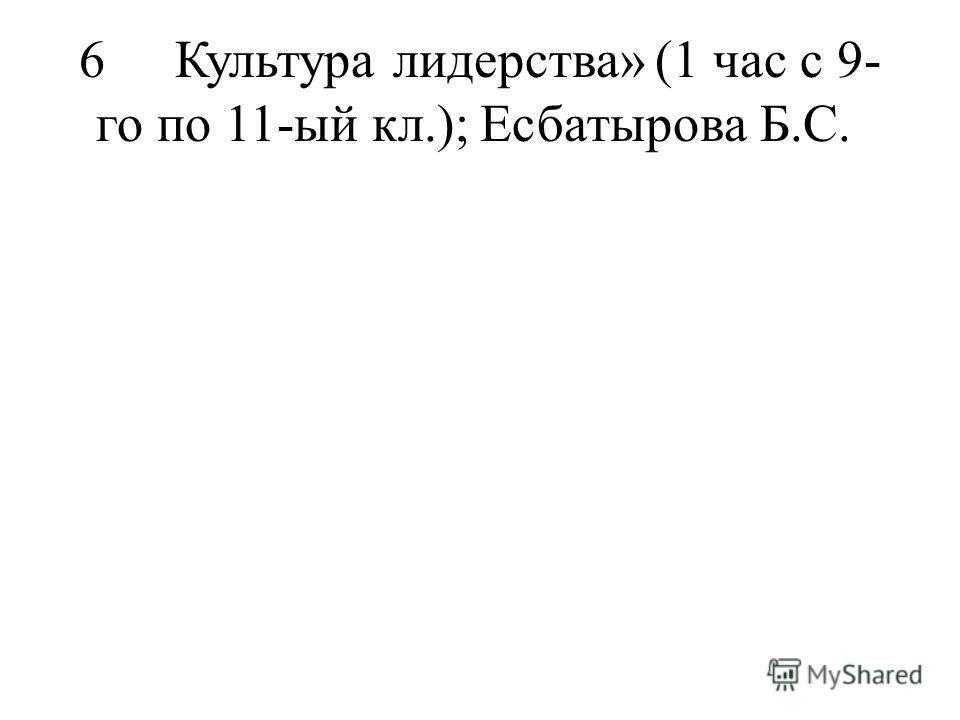 6Культура лидерства»(1 час с 9- го по 11-ый кл.);Есбатырова Б.С.