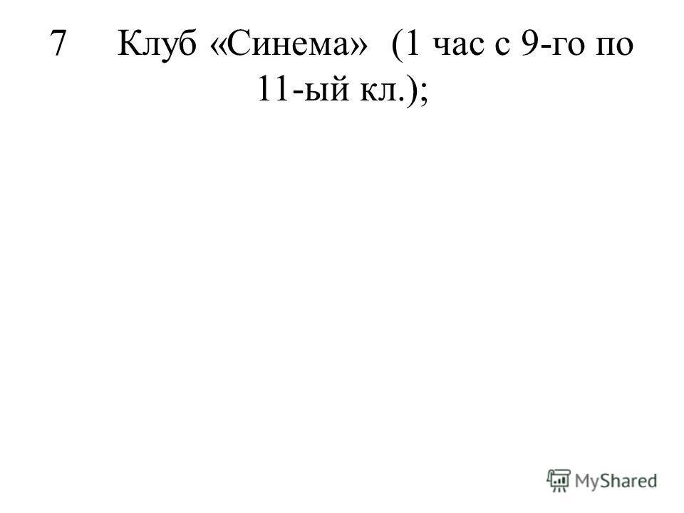7Клуб «Синема»(1 час с 9-го по 11-ый кл.);