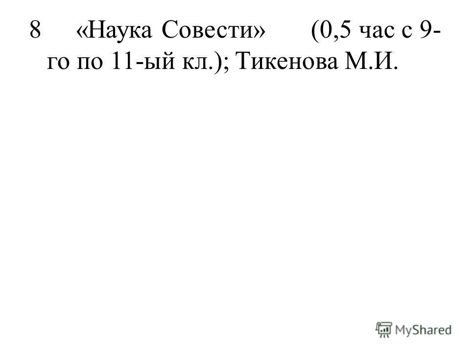 8«Наука Совести»(0,5 час с 9- го по 11-ый кл.);Тикенова М.И.